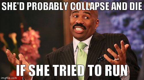 Steve Harvey Meme | SHE'D PROBABLY COLLAPSE AND DIE IF SHE TRIED TO RUN | image tagged in memes,steve harvey | made w/ Imgflip meme maker