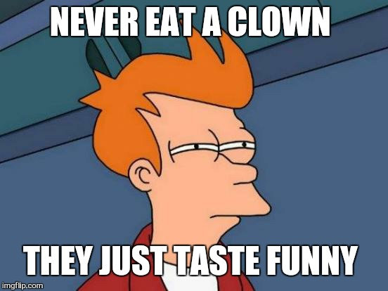 Futurama Fry Meme | NEVER EAT A CLOWN THEY JUST TASTE FUNNY | image tagged in memes,futurama fry | made w/ Imgflip meme maker