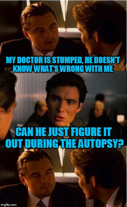 Inception Meme | MY DOCTOR IS STUMPED, HE DOESN'T KNOW WHAT'S WRONG WITH ME CAN HE JUST FIGURE IT OUT DURING THE AUTOPSY? | image tagged in memes,inception | made w/ Imgflip meme maker