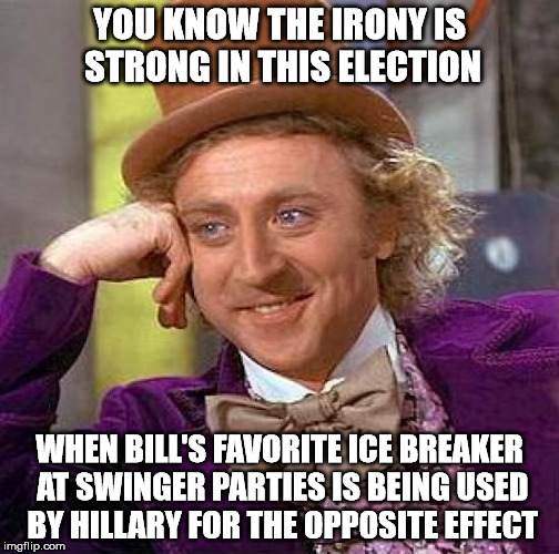 Creepy Condescending Wonka Meme | YOU KNOW THE IRONY IS STRONG IN THIS ELECTION WHEN BILL'S FAVORITE ICE BREAKER AT SWINGER PARTIES IS BEING USED BY HILLARY FOR THE OPPOSITE  | image tagged in memes,creepy condescending wonka | made w/ Imgflip meme maker