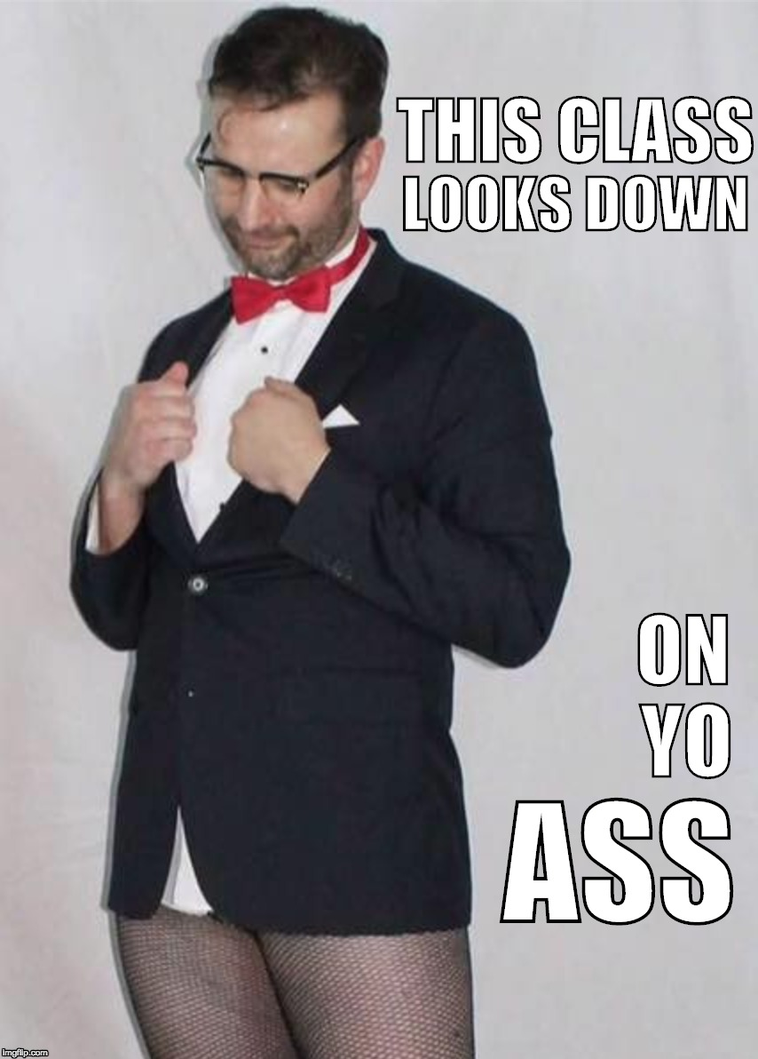 A true gentleman knows his place... | THIS CLASS ASS LOOKS DOWN ON YO | image tagged in classy,bow tie,fishnets | made w/ Imgflip meme maker