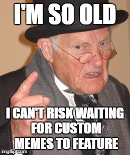 Back In My Day Meme | I'M SO OLD I CAN'T RISK WAITING FOR CUSTOM MEMES TO FEATURE | image tagged in memes,back in my day | made w/ Imgflip meme maker