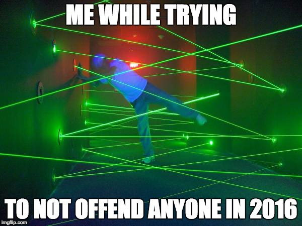 Laser Field | ME WHILE TRYING TO NOT OFFEND ANYONE IN 2016 | image tagged in laser,2016,offended,memes | made w/ Imgflip meme maker