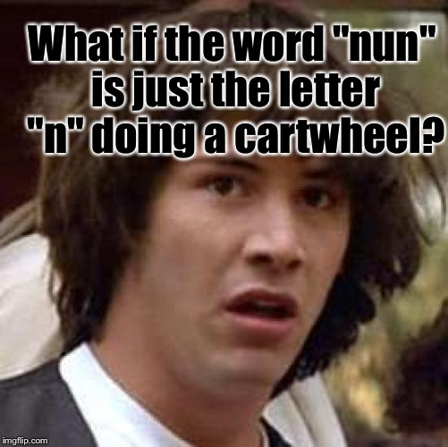 "Conspiracy Keanu Meme | What if the word ""nun"" is just the letter ""n"" doing a cartwheel? 