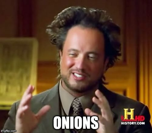 Ancient Aliens Meme | ONIONS | image tagged in memes,ancient aliens | made w/ Imgflip meme maker
