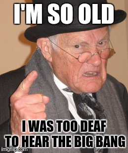 Back In My Day Meme | I'M SO OLD I WAS TOO DEAF TO HEAR THE BIG BANG | image tagged in memes,back in my day | made w/ Imgflip meme maker