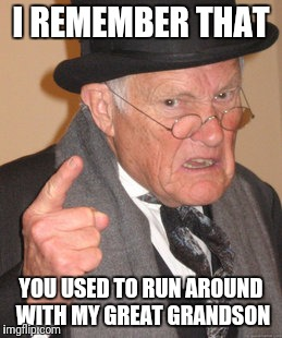 Back In My Day Meme | I REMEMBER THAT YOU USED TO RUN AROUND WITH MY GREAT GRANDSON | image tagged in memes,back in my day | made w/ Imgflip meme maker