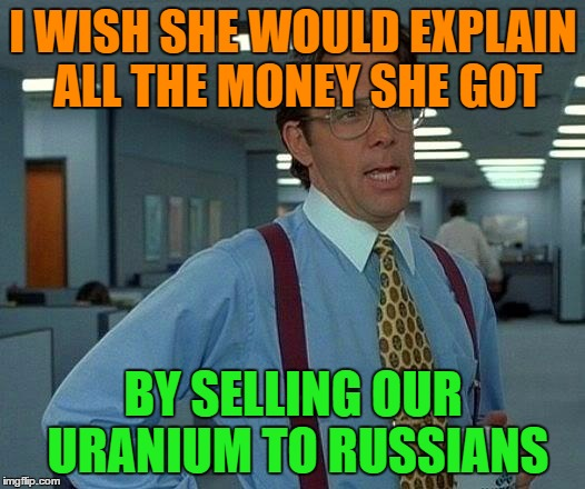 That Would Be Great Meme | I WISH SHE WOULD EXPLAIN ALL THE MONEY SHE GOT BY SELLING OUR URANIUM TO RUSSIANS | image tagged in memes,that would be great | made w/ Imgflip meme maker