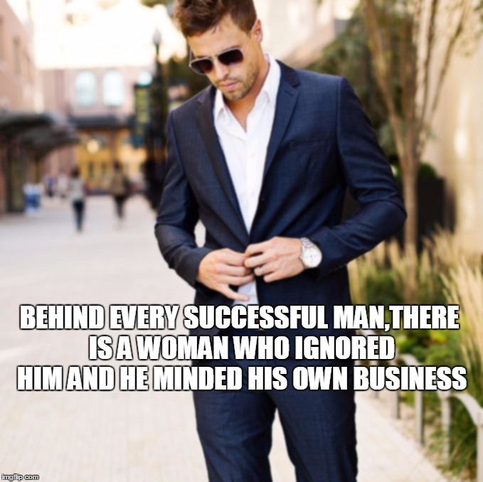 behind every man there is a woman Successful man quotes from behind every successful man is a woman, behind her is his wife behind every successful man there's a lot of unsuccessful.