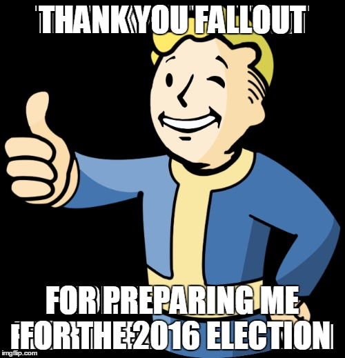 THANK YOU FALLOUT FOR PREPARING ME FOR THE 2016 ELECTION | made w/ Imgflip meme maker