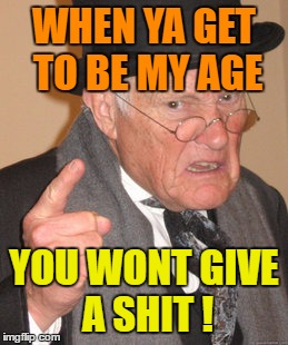 Back In My Day Meme | WHEN YA GET TO BE MY AGE YOU WONT GIVE A SHIT ! | image tagged in memes,back in my day | made w/ Imgflip meme maker
