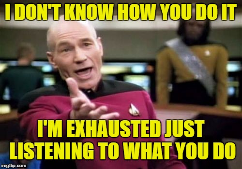 Picard Wtf Meme | I DON'T KNOW HOW YOU DO IT I'M EXHAUSTED JUST LISTENING TO WHAT YOU DO | image tagged in memes,picard wtf | made w/ Imgflip meme maker