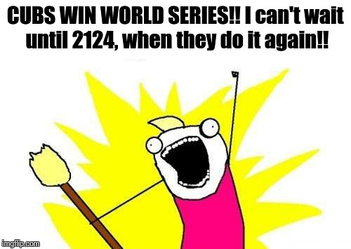 X All The Y | CUBS WIN WORLD SERIES!! I can't wait until 2124, when they do it again!! | image tagged in memes,x all the y | made w/ Imgflip meme maker
