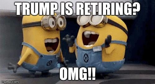 Trump Retiring | TRUMP IS RETIRING? OMG!! | image tagged in memes,excited minions,retiring,trump | made w/ Imgflip meme maker