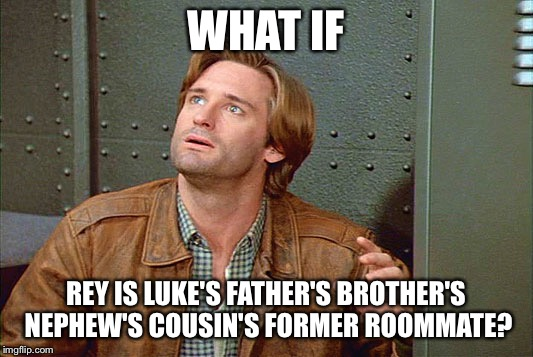 Spaceballs meets Star Wars Force Awakens | WHAT IF REY IS LUKE'S FATHER'S BROTHER'S NEPHEW'S COUSIN'S FORMER ROOMMATE? | image tagged in star wars,spaceballs,funny,funny memes | made w/ Imgflip meme maker