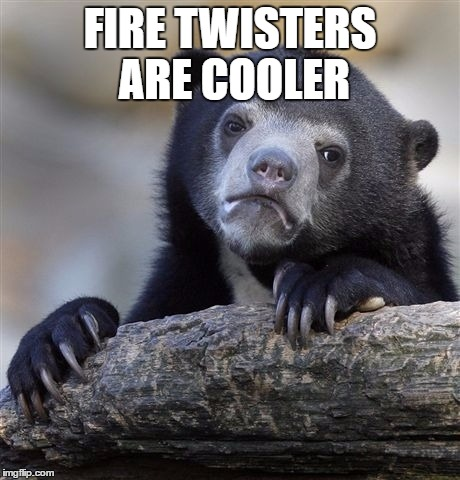 Confession Bear Meme | FIRE TWISTERS ARE COOLER | image tagged in memes,confession bear | made w/ Imgflip meme maker