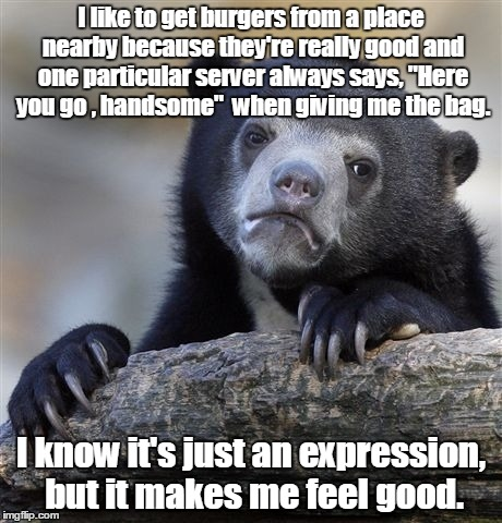 "Confession Bear Meme | I like to get burgers from a place nearby because they're really good and one particular server always says, ""Here you go , handsome""  when  