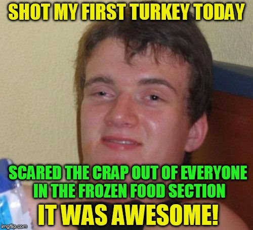 10 Guy | SHOT MY FIRST TURKEY TODAY SCARED THE CRAP OUT OF EVERYONE IN THE FROZEN FOOD SECTION IT WAS AWESOME! | image tagged in memes,10 guy,funny meme,turkey,hunting,store | made w/ Imgflip meme maker