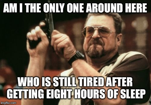 Am I The Only One Around Here Meme | AM I THE ONLY ONE AROUND HERE WHO IS STILL TIRED AFTER GETTING EIGHT HOURS OF SLEEP | image tagged in memes,am i the only one around here | made w/ Imgflip meme maker