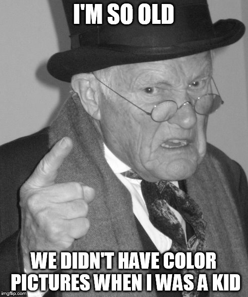 Back in my day | I'M SO OLD WE DIDN'T HAVE COLOR PICTURES WHEN I WAS A KID | image tagged in back in my day | made w/ Imgflip meme maker