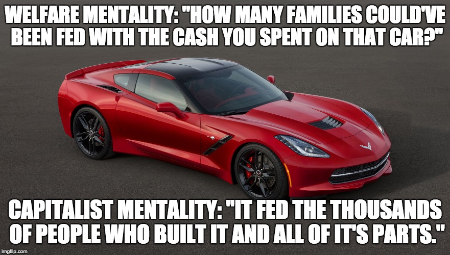 "When you buy something, you put money in people's pockets and give them dignity for their time, effort, and skills. | WELFARE MENTALITY: ""HOW MANY FAMILIES COULD'VE BEEN FED WITH THE CASH YOU SPENT ON THAT CAR?"" CAPITALIST MENTALITY: ""IT FED THE THOUSANDS OF 