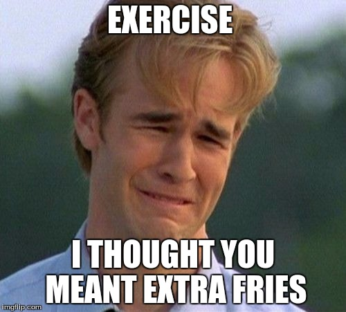 1990s First World Problems Meme | EXERCISE I THOUGHT YOU MEANT EXTRA FRIES | image tagged in memes,1990s first world problems | made w/ Imgflip meme maker