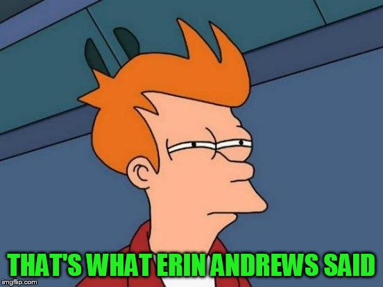 Futurama Fry Meme | THAT'S WHAT ERIN ANDREWS SAID | image tagged in memes,futurama fry | made w/ Imgflip meme maker