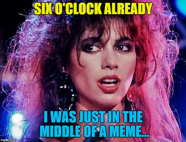 SIX O'CLOCK ALREADY I WAS JUST IN THE MIDDLE OF A MEME... | made w/ Imgflip meme maker