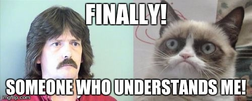 Grumpy Cats Father | FINALLY! SOMEONE WHO UNDERSTANDS ME! | image tagged in memes,grumpy cats father,grumpy cat | made w/ Imgflip meme maker