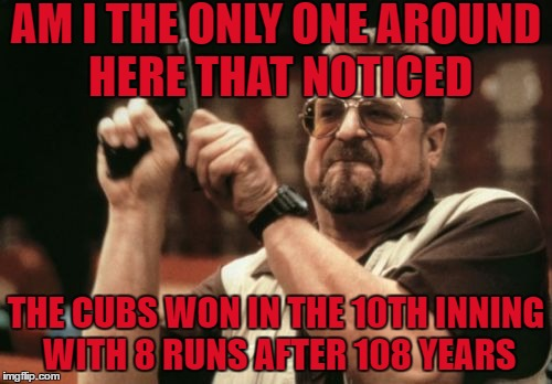 i'll try to make this my last cubs meme for a while | AM I THE ONLY ONE AROUND HERE THAT NOTICED THE CUBS WON IN THE 10TH INNING WITH 8 RUNS AFTER 108 YEARS | image tagged in memes,am i the only one around here | made w/ Imgflip meme maker