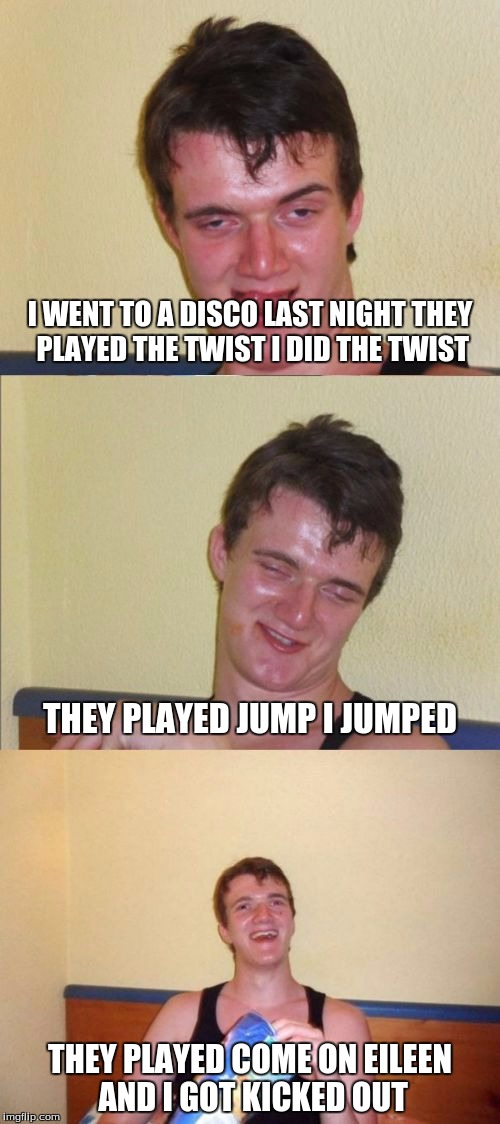 10 guy bad pun | I WENT TO A DISCO LAST NIGHT THEY PLAYED THE TWIST I DID THE TWIST THEY PLAYED COME ON EILEEN AND I GOT KICKED OUT THEY PLAYED JUMP I JUMPED | image tagged in 10 guy bad pun | made w/ Imgflip meme maker