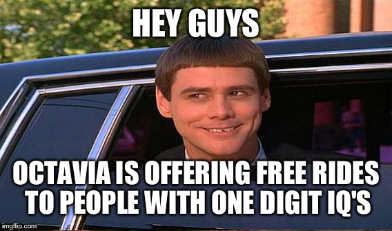 HEY GUYS OCTAVIA IS OFFERING FREE RIDES TO PEOPLE WITH ONE DIGIT IQ'S | made w/ Imgflip meme maker