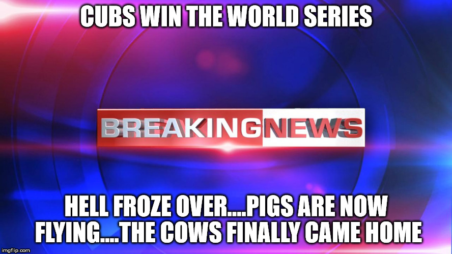 Breaking news | CUBS WIN THE WORLD SERIES HELL FROZE OVER....PIGS ARE NOW FLYING....THE COWS FINALLY CAME HOME | image tagged in chicago cubs,memes,world series,pigs fly | made w/ Imgflip meme maker