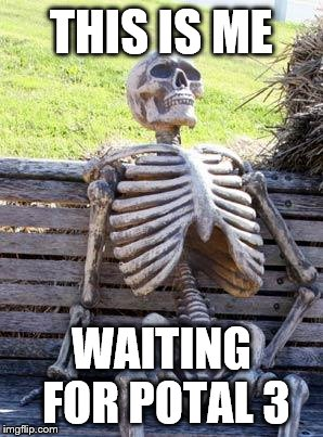 Waiting Skeleton |  THIS IS ME; WAITING FOR POTAL 3 | image tagged in waiting skeleton,portal | made w/ Imgflip meme maker