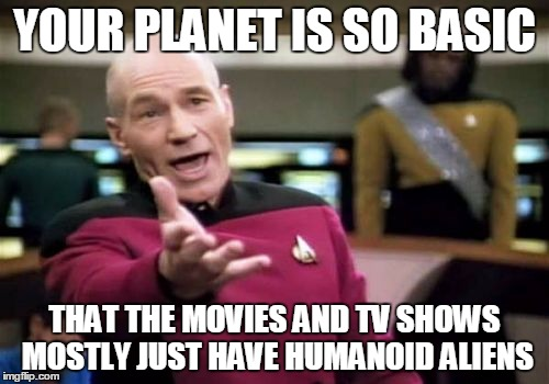 Ever noticed how most aliens in movies or on TV just look like human actors with lots of makeup or a bit of latex? | YOUR PLANET IS SO BASIC THAT THE MOVIES AND TV SHOWS MOSTLY JUST HAVE HUMANOID ALIENS | image tagged in memes,picard wtf,star trek,sci-fi,movies,tv | made w/ Imgflip meme maker