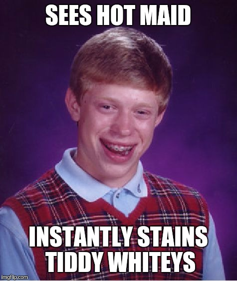 Bad Luck Brian Meme | SEES HOT MAID INSTANTLY STAINS TIDDY WHITEYS | image tagged in memes,bad luck brian | made w/ Imgflip meme maker