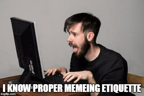 I KNOW PROPER MEMEING ETIQUETTE | made w/ Imgflip meme maker