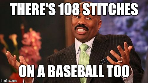 Steve Harvey Meme | THERE'S 108 STITCHES ON A BASEBALL TOO | image tagged in memes,steve harvey | made w/ Imgflip meme maker
