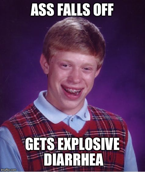 Bad Luck Brian Meme | ASS FALLS OFF GETS EXPLOSIVE DIARRHEA | image tagged in memes,bad luck brian | made w/ Imgflip meme maker