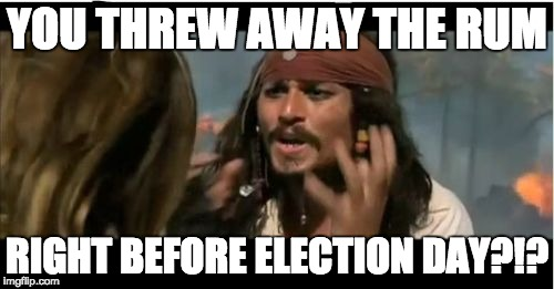 Right in our time of need | YOU THREW AWAY THE RUM RIGHT BEFORE ELECTION DAY?!? | image tagged in memes,why is the rum gone | made w/ Imgflip meme maker