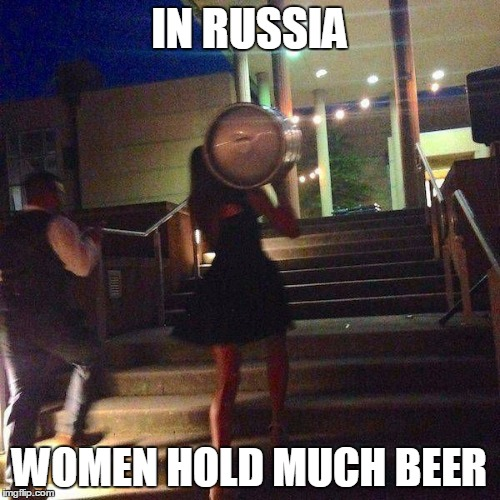 IN RUSSIA WOMEN HOLD MUCH BEER | made w/ Imgflip meme maker