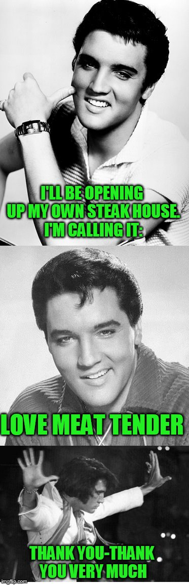 Bad pun Elvis | I'LL BE OPENING UP MY OWN STEAK HOUSE. I'M CALLING IT: LOVE MEAT TENDER THANK YOU-THANK YOU VERY MUCH | image tagged in elvis,elvis presley,puns | made w/ Imgflip meme maker