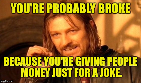 One Does Not Simply Meme | YOU'RE PROBABLY BROKE BECAUSE YOU'RE GIVING PEOPLE MONEY JUST FOR A JOKE. | image tagged in memes,one does not simply | made w/ Imgflip meme maker