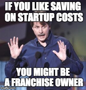 if you like saving costs you might be a franchise owner
