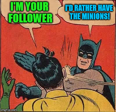 Batman Slapping Robin Meme | I'M YOUR FOLLOWER I'D RATHER HAVE THE MINIONS! | image tagged in memes,batman slapping robin | made w/ Imgflip meme maker