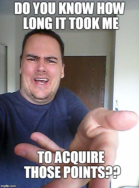 wow! | DO YOU KNOW HOW LONG IT TOOK ME TO ACQUIRE THOSE POINTS?? | image tagged in wow | made w/ Imgflip meme maker
