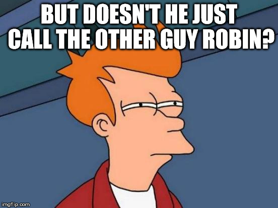 Futurama Fry Meme | BUT DOESN'T HE JUST CALL THE OTHER GUY ROBIN? | image tagged in memes,futurama fry | made w/ Imgflip meme maker