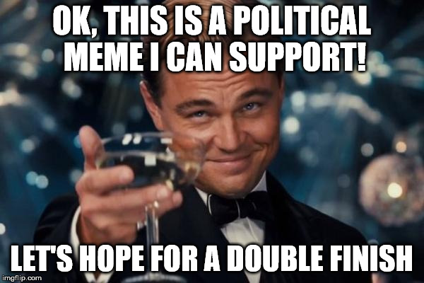 Leonardo Dicaprio Cheers Meme | OK, THIS IS A POLITICAL MEME I CAN SUPPORT! LET'S HOPE FOR A DOUBLE FINISH | image tagged in memes,leonardo dicaprio cheers | made w/ Imgflip meme maker