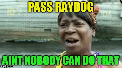 Aint Nobody Got Time For That Meme | PASS RAYDOG AINT NOBODY CAN DO THAT | image tagged in memes,aint nobody got time for that | made w/ Imgflip meme maker