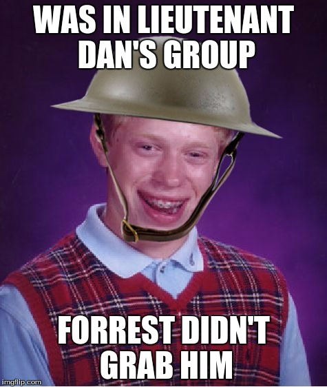 WWI Bad Luck Brian | WAS IN LIEUTENANT DAN'S GROUP FORREST DIDN'T GRAB HIM | image tagged in wwi bad luck brian | made w/ Imgflip meme maker
